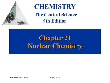Prentice Hall © 2003Chapter 21 Chapter 21 Nuclear Chemistry CHEMISTRY The Central Science 9th Edition.