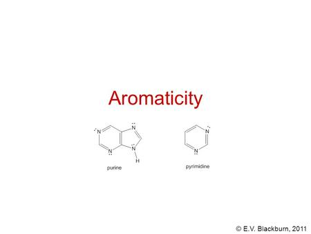 © E.V. Blackburn, 2011 Aromaticity. © E.V. Blackburn, 2011 Aromatic hydrocarbons Originally called aromatic due to fragrant odors, today this seems strange.