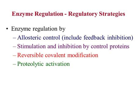Enzyme regulation by –Allosteric control (include feedback inhibition) –Stimulation and inhibition by control proteins –Reversible covalent modification.