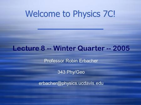 Welcome to Physics 7C! Lecture 8 -- Winter Quarter -- 2005 Professor Robin Erbacher 343 Phy/Geo