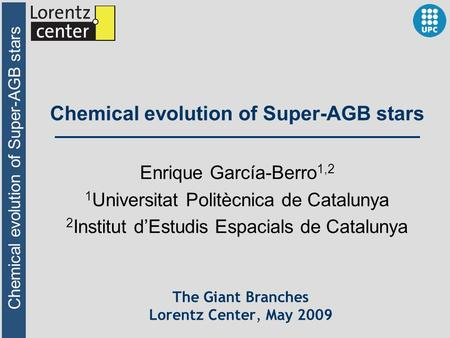 Chemical evolution of Super-AGB stars The Giant Branches Lorentz Center, May 2009 Enrique García-Berro 1,2 1 Universitat Politècnica de Catalunya 2 Institut.