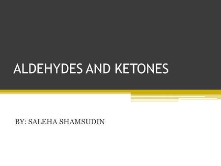 ALDEHYDES AND KETONES BY: SALEHA SHAMSUDIN. Introduction: Aldehyde and Ketones nomenclature, physical and chemical properties of aldehydes and ketones.