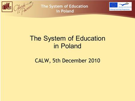 The System of Education in Poland CALW, 5th December 2010 The System of Education in Poland.