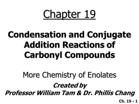 Created by Professor William Tam & Dr. Phillis Chang Ch. 19 - 1 Chapter 19 Condensation and Conjugate Addition Reactions of Carbonyl Compounds More Chemistry.