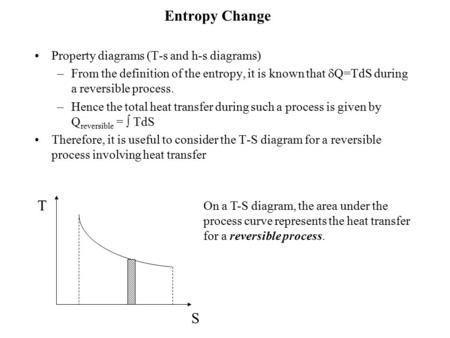 Entropy Change Property diagrams (T-s and h-s diagrams) –From the definition of the entropy, it is known that  Q=TdS during a reversible process. –Hence.