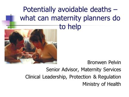 Potentially avoidable deaths – what can maternity planners do to help Bronwen Pelvin Senior Advisor, Maternity Services Clinical Leadership, Protection.