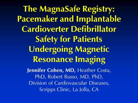 Jennifer Cohen, MD, Heather Costa, PhD, Robert Russo, MD, PhD, Division of Cardiovascular Diseases, Scripps Clinic, La Jolla, CA The MagnaSafe Registry: