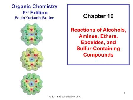 © 2011 Pearson Education, Inc. 1 Chapter 10 Reactions of Alcohols, Amines, Ethers, Epoxides, and Sulfur-Containing Compounds Organic Chemistry 6 th Edition.