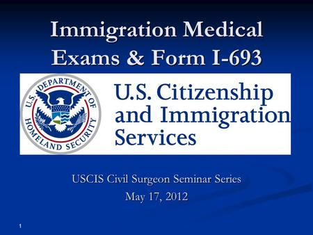 Immigration Medical Exams & Form I-693 USCIS Civil Surgeon Seminar Series May 17, 2012 1.
