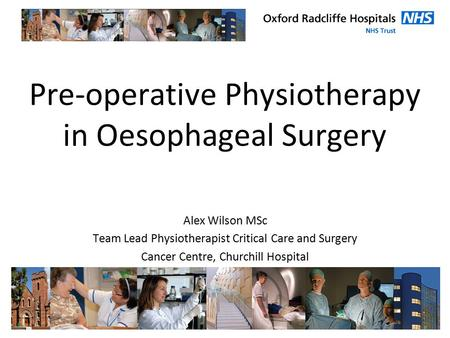 Pre-operative Physiotherapy in Oesophageal Surgery Alex Wilson MSc Team Lead Physiotherapist Critical Care and Surgery Cancer Centre, Churchill Hospital.