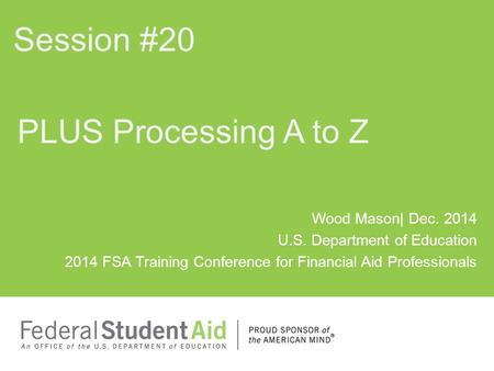Wood Mason| Dec. 2014 U.S. Department of Education 2014 FSA Training Conference for Financial Aid Professionals PLUS Processing A to Z Session #20.