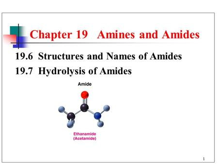1 19.6 Structures and Names of Amides 19.7 Hydrolysis of Amides Chapter 19 Amines and Amides.