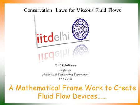 A Mathematical Frame Work to Create Fluid Flow Devices…… P M V Subbarao Professor Mechanical Engineering Department I I T Delhi Conservation Laws for.