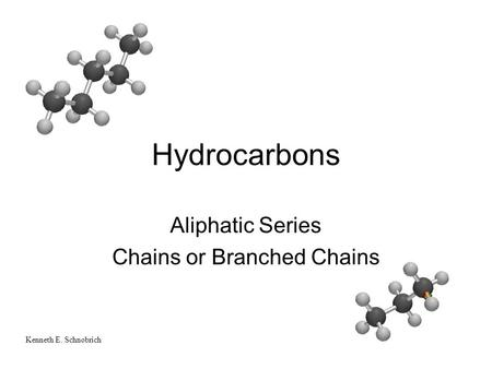 Hydrocarbons Aliphatic Series Chains or Branched Chains Kenneth E. Schnobrich.