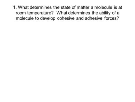 1. What determines the state of matter a molecule is at room temperature? What determines the ability of a molecule to develop cohesive and adhesive forces?