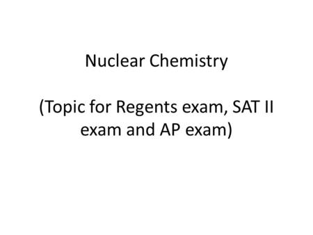 Nuclear Chemistry (Topic for Regents exam, SAT II exam and AP exam)