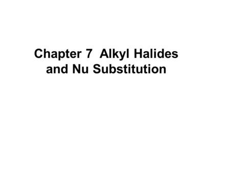 Chapter 7 Alkyl Halides and Nu Substitution. Characteristics of RX.