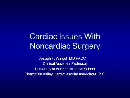 Cardiac Issues With Noncardiac Surgery Joseph F. Winget, MD FACC Clinical Assistant Professor University of Vermont Medical School Champlain Valley Cardiovascular.