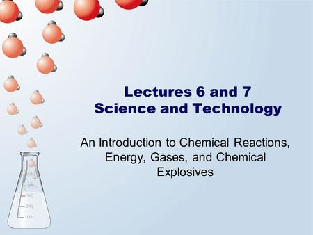 Lectures 6 and 7 Science and Technology An Introduction to Chemical Reactions, Energy, Gases, and Chemical Explosives.