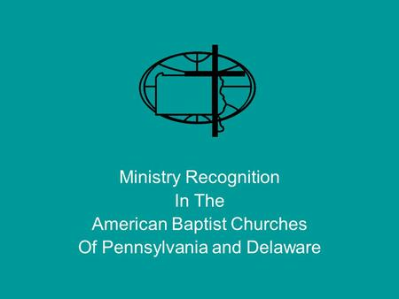 Ministry Recognition In The American Baptist Churches Of Pennsylvania and Delaware.