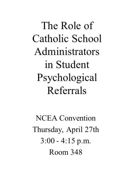The Role of Catholic School Administrators in Student Psychological Referrals NCEA Convention Thursday, April 27th 3:00 - 4:15 p.m. Room 348.