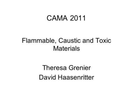 CAMA 2011 Flammable, Caustic and Toxic Materials Theresa Grenier David Haasenritter.