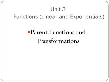 Unit 3 Functions (Linear and Exponentials) Parent Functions and Transformations.