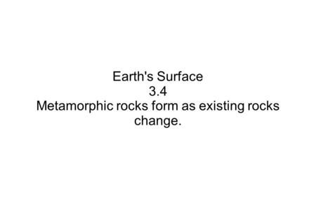 Earth's Surface 3.4 Metamorphic rocks form as existing rocks change.