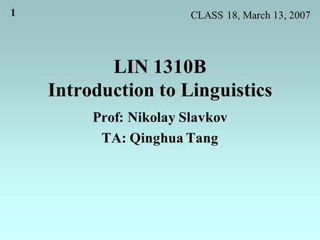 1 LIN 1310B Introduction to Linguistics Prof: Nikolay Slavkov TA: Qinghua Tang CLASS 18, March 13, 2007.