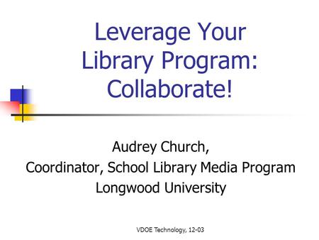 VDOE Technology, 12-03 Leverage Your Library Program: Collaborate! Audrey Church, Coordinator, School Library Media Program Longwood University.