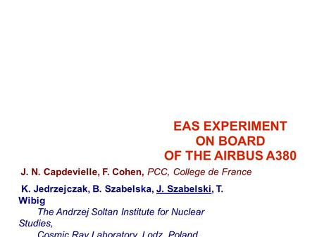 EAS EXPERIMENT ON BOARD OF THE AIRBUS A380 J. N. Capdevielle, F. Cohen, PCC, College de France K. Jedrzejczak, B. Szabelska, J. Szabelski, T. Wibig The.