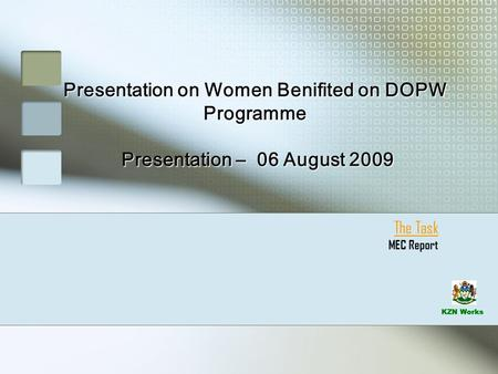KZN Works Presentation on Women Benifited on DOPW Programme Presentation – 06 August 2009 The Task MEC Report.