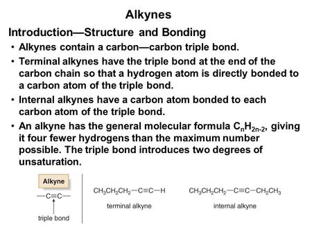 Alkynes Alkynes contain a carbon—carbon triple bond. Terminal alkynes have the triple bond at the end of the carbon chain so that a hydrogen atom is directly.