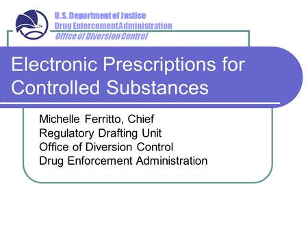 U.S. Department of Justice Drug Enforcement Administration Office of Diversion Control Electronic Prescriptions for Controlled Substances Michelle Ferritto,