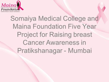 Somaiya Medical College and Maina Foundation Five Year Project for Raising breast Cancer Awareness in Pratikshanagar - Mumbai.