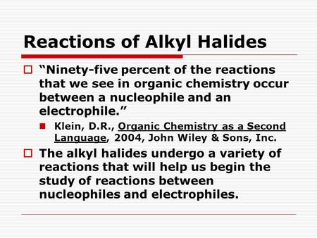 "Reactions of Alkyl Halides  ""Ninety-five percent of the reactions that we see in organic chemistry occur between a nucleophile and an electrophile."" Klein,"