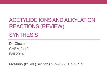 ACETYLIDE IONS AND ALKYLATION REACTIONS (REVIEW) SYNTHESIS Dr. Clower CHEM 2412 Fall 2014 McMurry (8 th ed.) sections 9.7-9.8, 8.1, 9.2, 9.9.