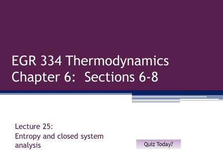 EGR 334 Thermodynamics Chapter 6: Sections 6-8 Lecture 25: Entropy and closed system analysis Quiz Today?