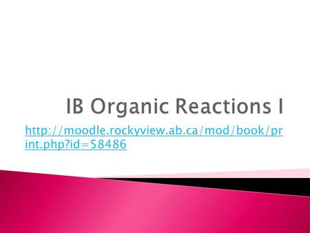 Http://moodle.rockyview.ab.ca/mod/book/pr int.php?id=58486 IB Organic Reactions I http://moodle.rockyview.ab.ca/mod/book/pr int.php?id=58486.