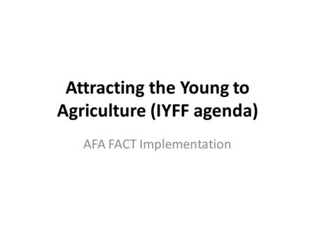 Attracting the Young to Agriculture (IYFF agenda) AFA FACT Implementation.