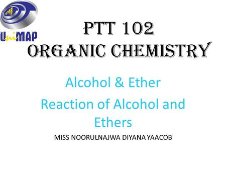 PTT 102 Organic Chemistry Alcohol & Ether Reaction of Alcohol and Ethers MISS NOORULNAJWA DIYANA YAACOB.