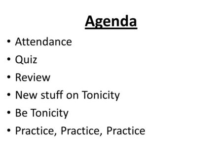 Agenda Attendance Quiz Review New stuff on Tonicity Be Tonicity Practice, Practice, Practice.