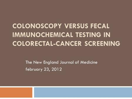COLONOSCOPY VERSUS FECAL IMMUNOCHEMICAL TESTING IN COLORECTAL-CANCER SCREENING The New England Journal of Medicine february 23, 2012.