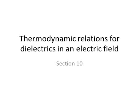 Thermodynamic relations for dielectrics in an electric field Section 10.