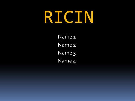 RICIN Name 1 Name 2 Name 3 Name 4. What is a toxin?  Substance produced by an organism that has an adverse affect on other organisms.  Any substance.