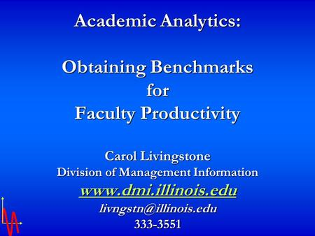 Academic Analytics: Obtaining Benchmarks for Faculty Productivity Carol Livingstone Division of Management Information