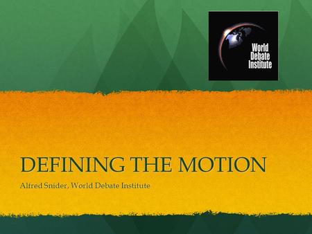DEFINING THE MOTION Alfred Snider, World Debate Institute.