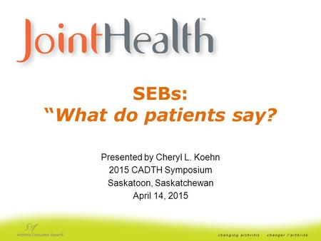 "SEBs: ""What do patients say? Presented by Cheryl L. Koehn 2015 CADTH Symposium Saskatoon, Saskatchewan April 14, 2015."