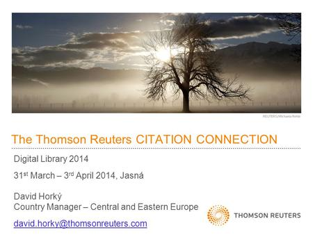 The Thomson Reuters CITATION CONNECTION Digital Library 2014 31 st March – 3 rd April 2014, Jasná David Horký Country Manager – Central and Eastern Europe.