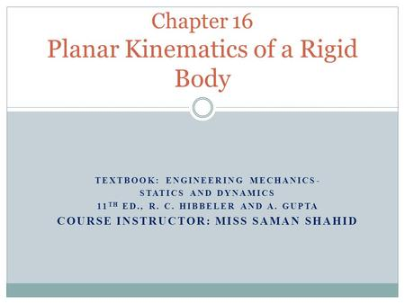 TEXTBOOK: ENGINEERING MECHANICS- STATICS AND DYNAMICS 11 TH ED., R. C. HIBBELER AND A. GUPTA COURSE INSTRUCTOR: MISS SAMAN SHAHID Chapter 16 Planar Kinematics.